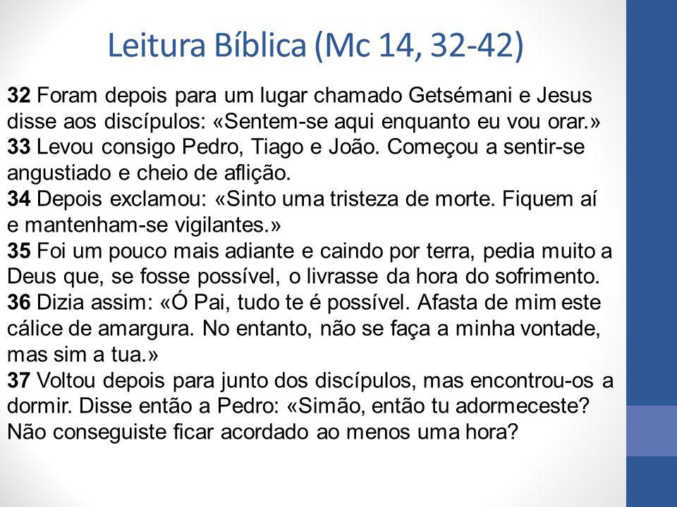 Leitura Bíblica (Mc 14, 32-42) 32 Foram depois para um lugar chamado Getsémani e Jesus disse aos discípulos: «Sentem-se aqui enquanto eu vou orar.» 33