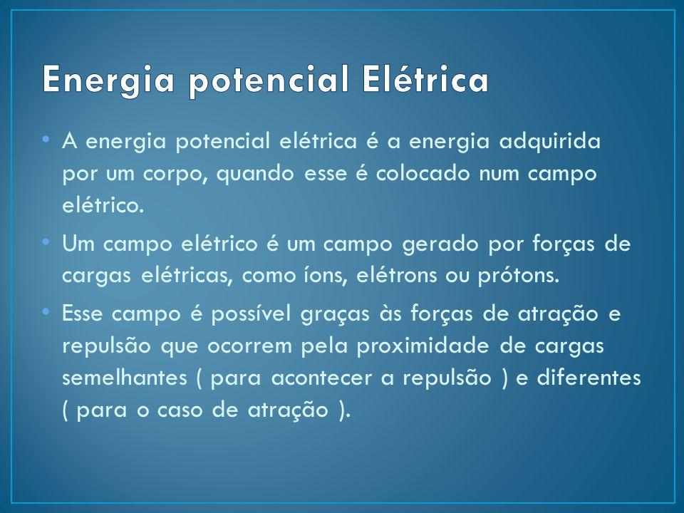 A energia potencial elétrica é a energia adquirida por um corpo, quando esse é colocado num campo elétrico. Um campo elétrico é um campo gerado por fo