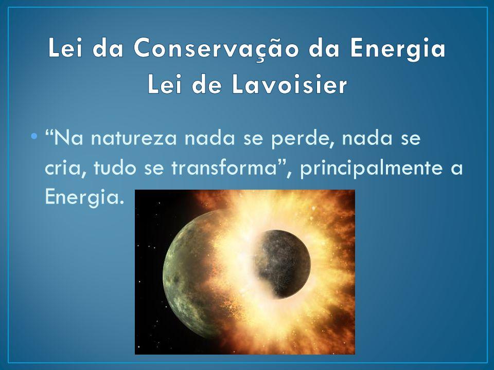 """Na natureza nada se perde, nada se cria, tudo se transforma"", principalmente a Energia."