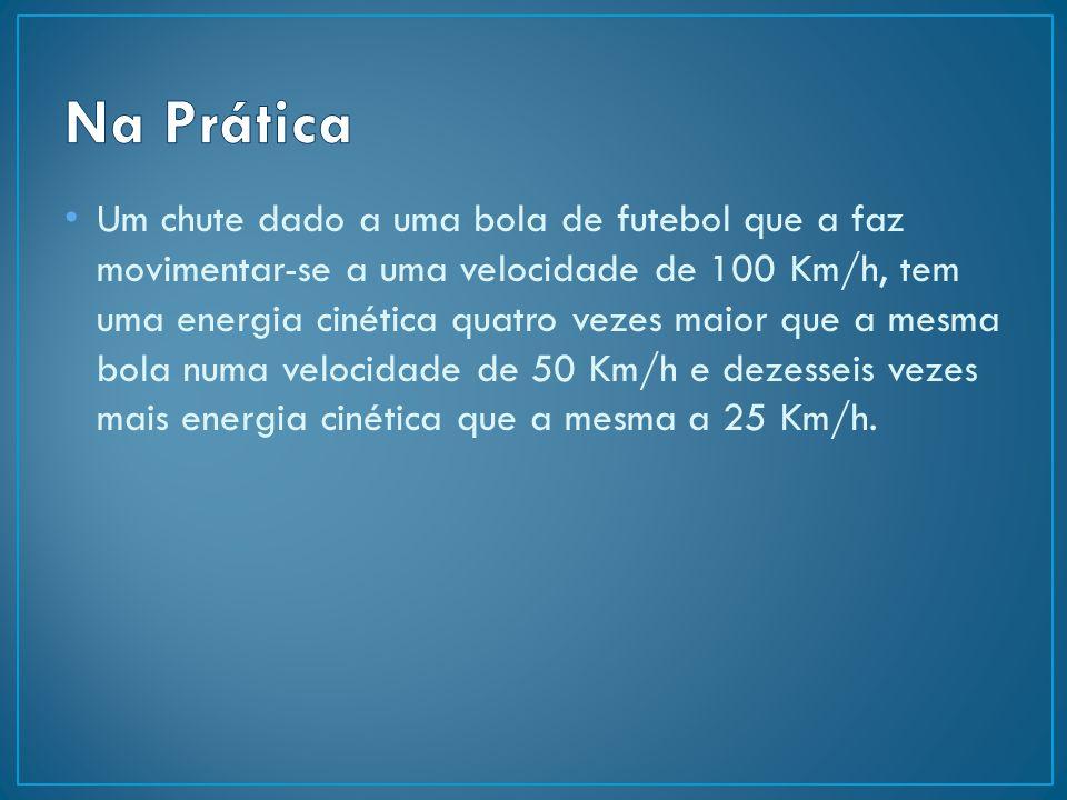 Um chute dado a uma bola de futebol que a faz movimentar-se a uma velocidade de 100 Km/h, tem uma energia cinética quatro vezes maior que a mesma bola