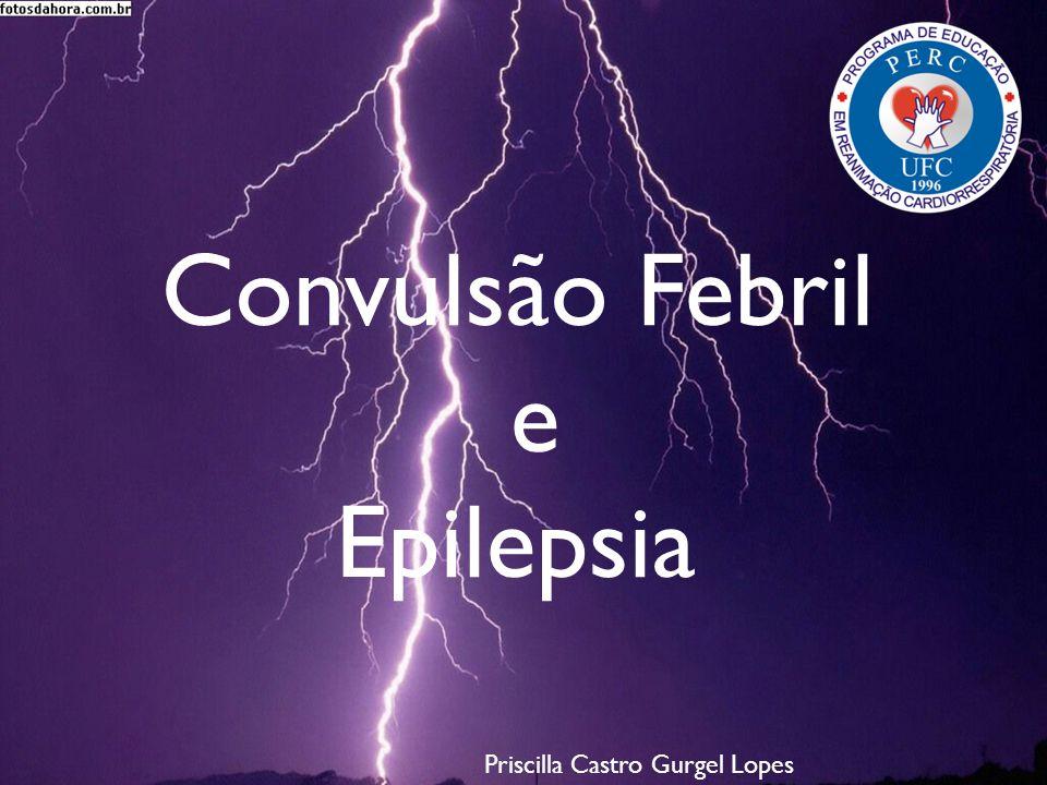 Convulsão Febril e Epilepsia Convulsão Febril e Epilepsia Priscilla Castro Gurgel Lopes