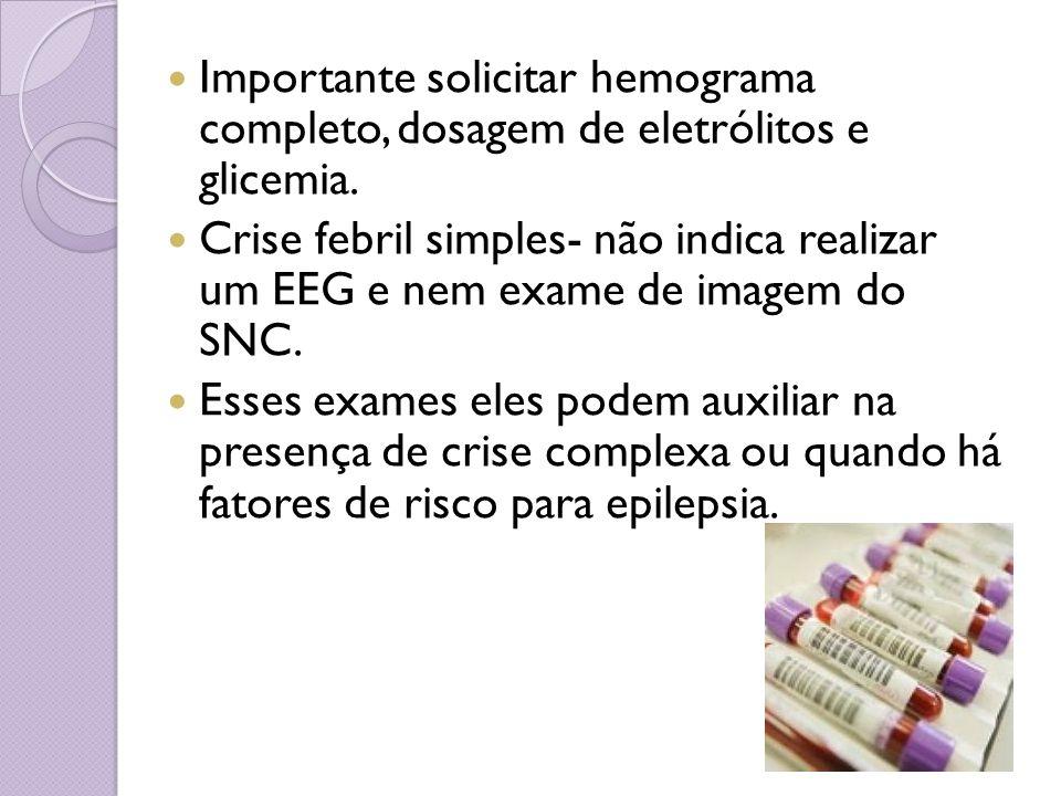Importante solicitar hemograma completo, dosagem de eletrólitos e glicemia. Crise febril simples- não indica realizar um EEG e nem exame de imagem do