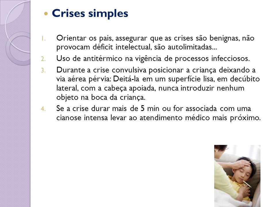 Crises simples 1. Orientar os pais, assegurar que as crises são benignas, não provocam déficit intelectual, são autolimitadas... 2. Uso de antitérmico