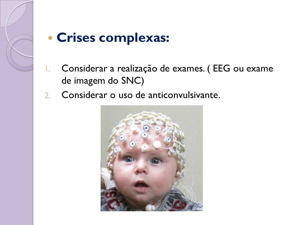 Crises complexas: 1. Considerar a realização de exames. ( EEG ou exame de imagem do SNC) 2. Considerar o uso de anticonvulsivante.