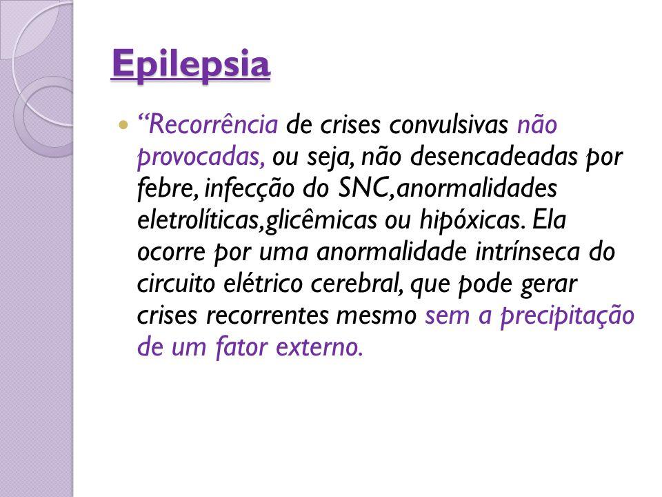 """Epilepsia """"Recorrência de crises convulsivas não provocadas, ou seja, não desencadeadas por febre, infecção do SNC,anormalidades eletrolíticas,glicêmi"""