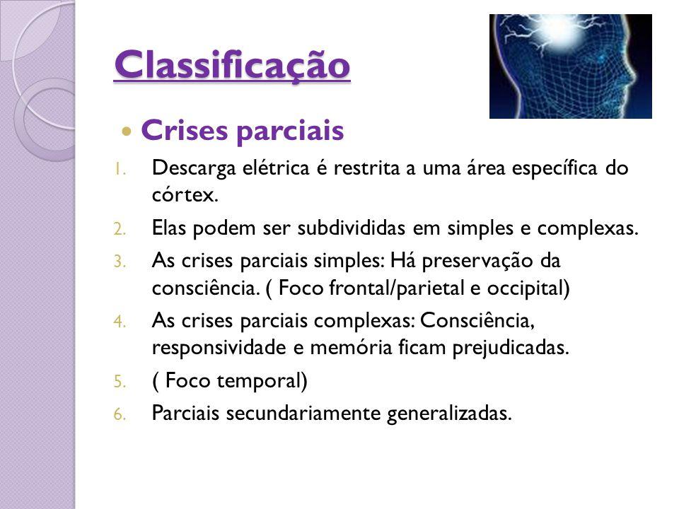 Classificação Crises parciais 1. Descarga elétrica é restrita a uma área específica do córtex. 2. Elas podem ser subdivididas em simples e complexas.