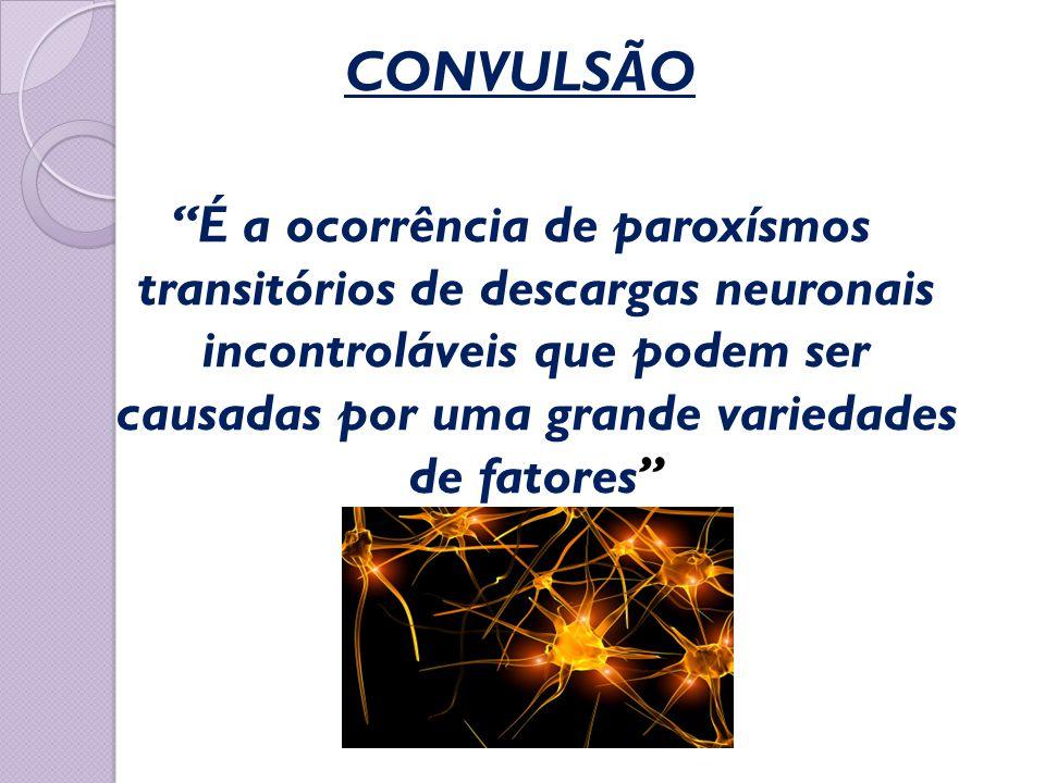 """CONVULSÃO """"É a ocorrência de paroxísmos transitórios de descargas neuronais incontroláveis que podem ser causadas por uma grande variedades de fatores"""