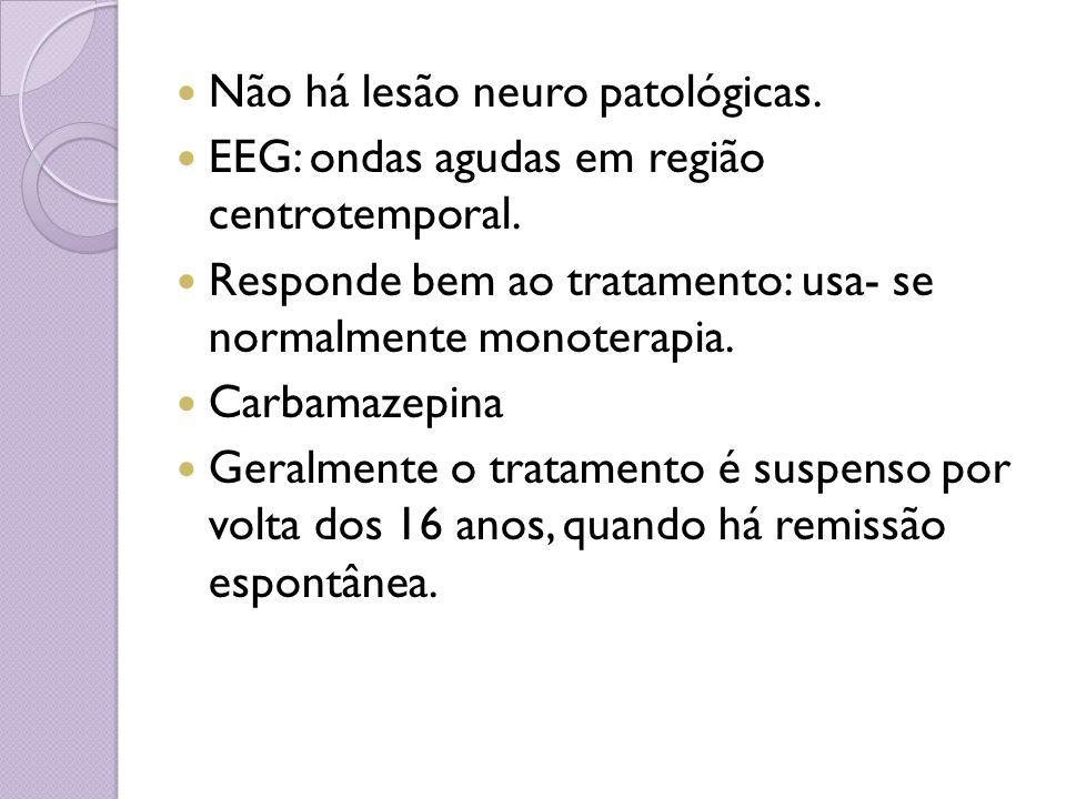 Não há lesão neuro patológicas. EEG: ondas agudas em região centrotemporal. Responde bem ao tratamento: usa- se normalmente monoterapia. Carbamazepina