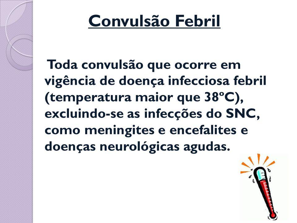 Convulsão Febril Toda convulsão que ocorre em vigência de doença infecciosa febril (temperatura maior que 38ºC), excluindo-se as infecções do SNC, com