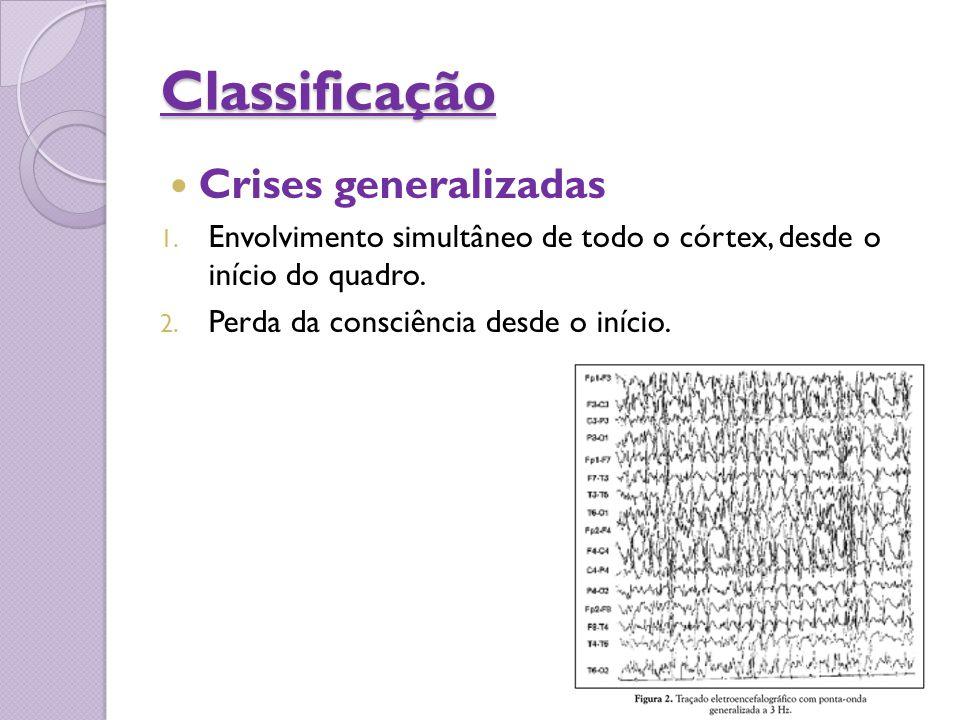 Classificação Crises generalizadas 1. Envolvimento simultâneo de todo o córtex, desde o início do quadro. 2. Perda da consciência desde o início.