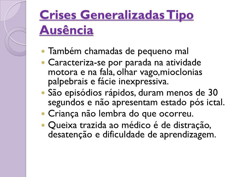 Crises Generalizadas Tipo Ausência Também chamadas de pequeno mal Caracteriza-se por parada na atividade motora e na fala, olhar vago,mioclonias palpe