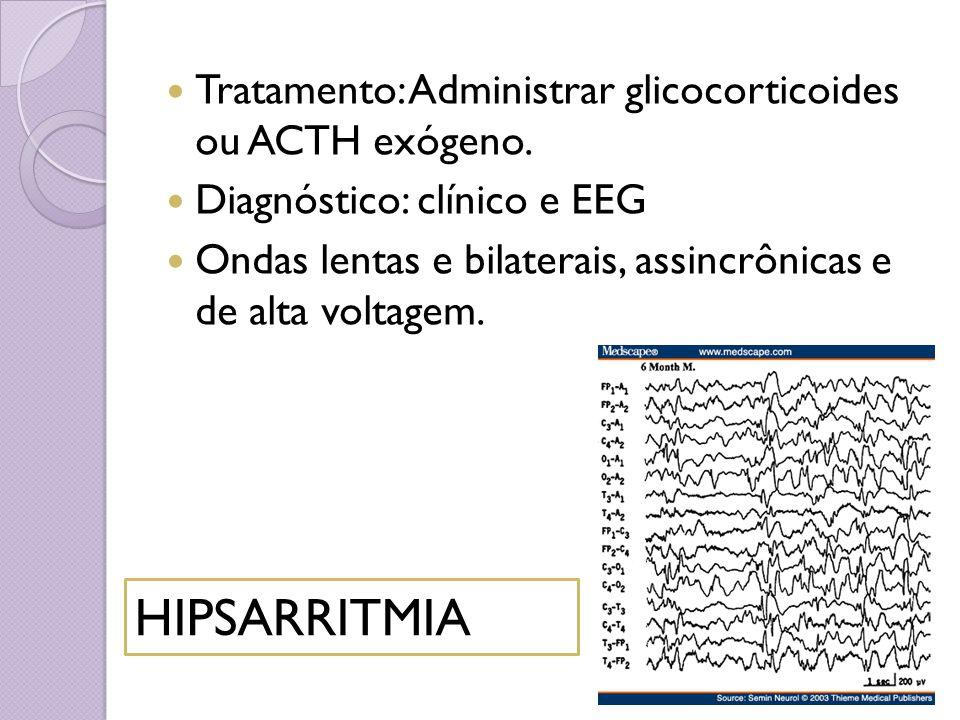 Tratamento: Administrar glicocorticoides ou ACTH exógeno. Diagnóstico: clínico e EEG Ondas lentas e bilaterais, assincrônicas e de alta voltagem. HIPS