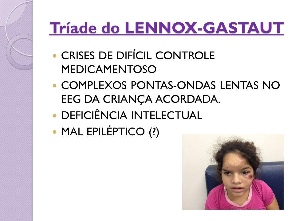 Tríade do LENNOX-GASTAUT CRISES DE DIFÍCIL CONTROLE MEDICAMENTOSO COMPLEXOS PONTAS-ONDAS LENTAS NO EEG DA CRIANÇA ACORDADA. DEFICIÊNCIA INTELECTUAL MA