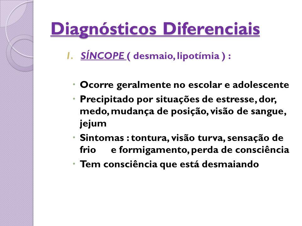 Diagnósticos Diferenciais 1.SÍNCOPE ( desmaio, lipotímia ) :  Ocorre geralmente no escolar e adolescente  Precipitado por situações de estresse, dor