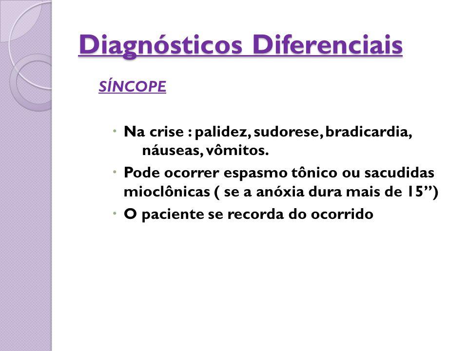 Diagnósticos Diferenciais SÍNCOPE  Na crise : palidez, sudorese, bradicardia, náuseas, vômitos.  Pode ocorrer espasmo tônico ou sacudidas mioclônica