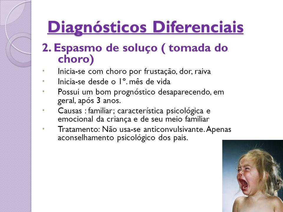 Diagnósticos Diferenciais 2. Espasmo de soluço ( tomada do choro)  Inicia-se com choro por frustação, dor, raiva  Inicia-se desde o 1º. mês de vida