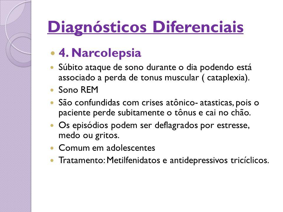 Diagnósticos Diferenciais 4. Narcolepsia Súbito ataque de sono durante o dia podendo está associado a perda de tonus muscular ( cataplexia). Sono REM