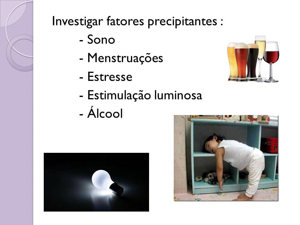Investigar fatores precipitantes : - Sono - Menstruações - Estresse - Estimulação luminosa - Álcool