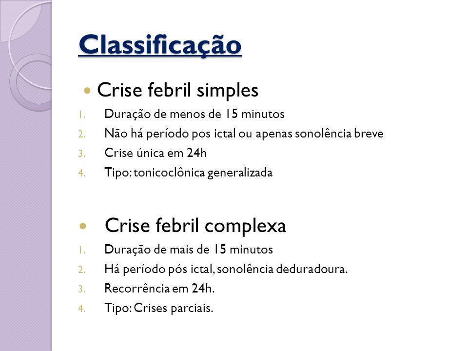 Classificação Crise febril simples 1. Duração de menos de 15 minutos 2. Não há período pos ictal ou apenas sonolência breve 3. Crise única em 24h 4. T