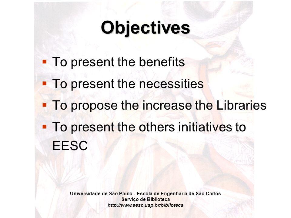 Universidade de São Paulo - Escola de Engenharia de São Carlos Serviço de Biblioteca http://www.eesc.usp.br/biblioteca Objectives  To present the benefits  To present the necessities  To propose the increase the Libraries  To present the others initiatives to EESC