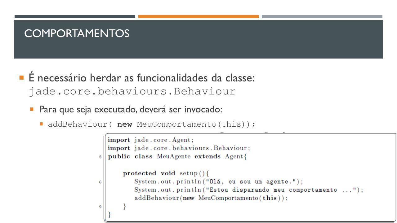 COMPORTAMENTOS  É necessário herdar as funcionalidades da classe: jade.core.behaviours.Behaviour  Para que seja executado, deverá ser invocado:  ad