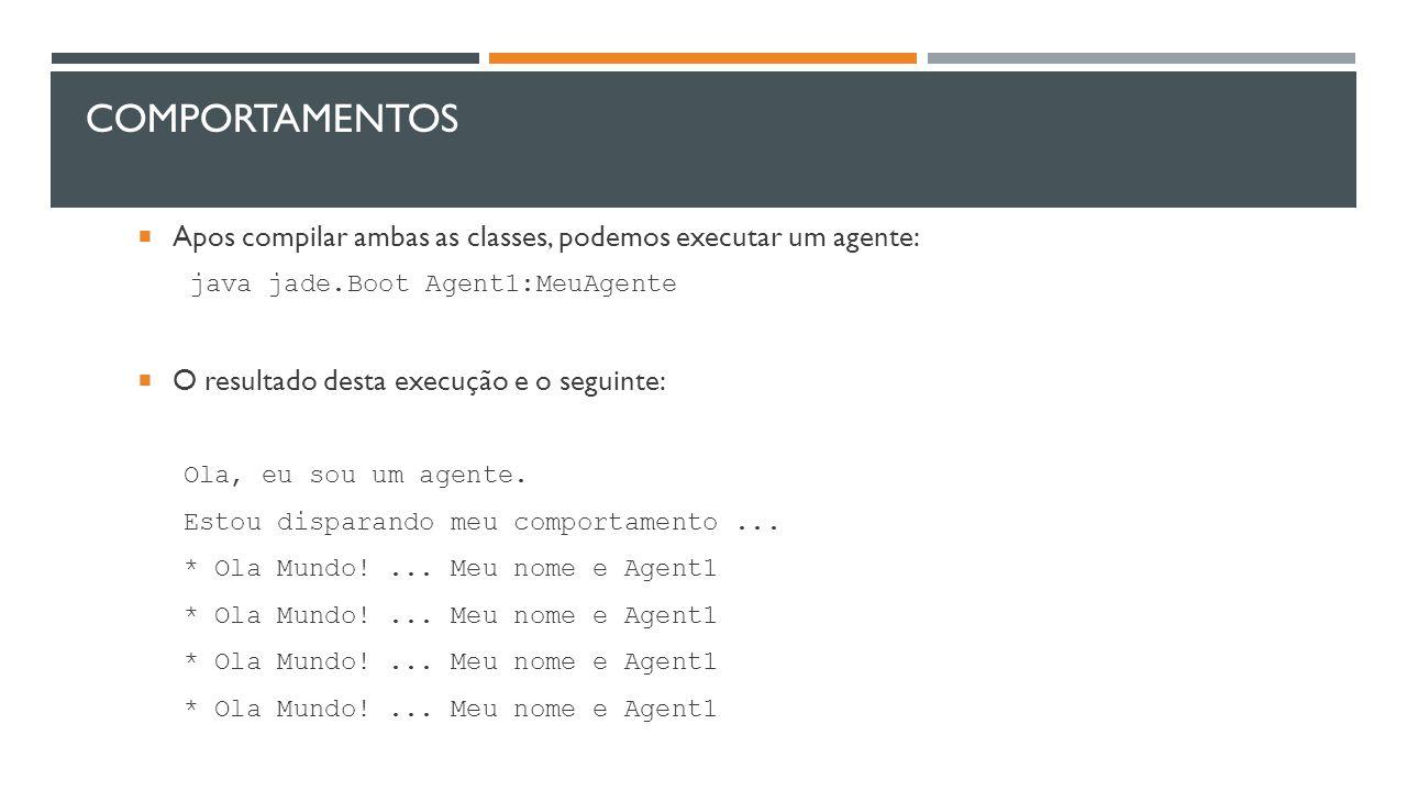 COMPORTAMENTOS  Apos compilar ambas as classes, podemos executar um agente: java jade.Boot Agent1:MeuAgente  O resultado desta execução e o seguinte