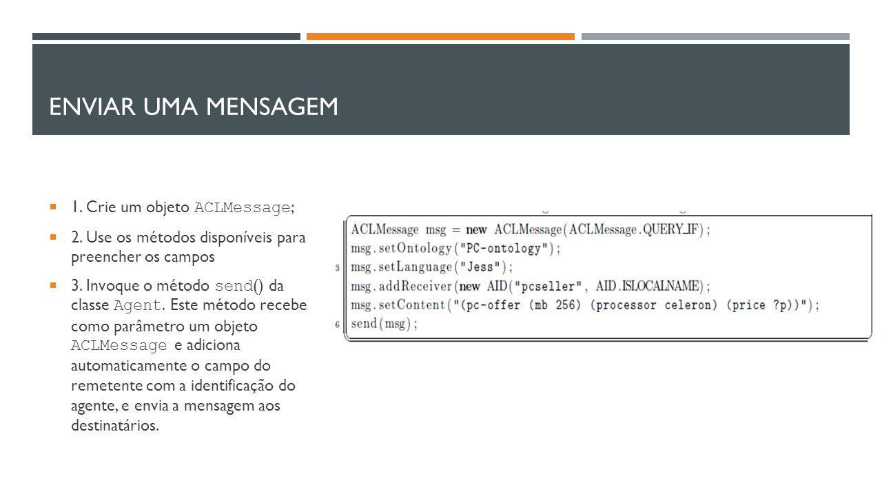 ENVIAR UMA MENSAGEM  1. Crie um objeto ACLMessage ;  2. Use os métodos disponíveis para preencher os campos  3. Invoque o método send () da classe