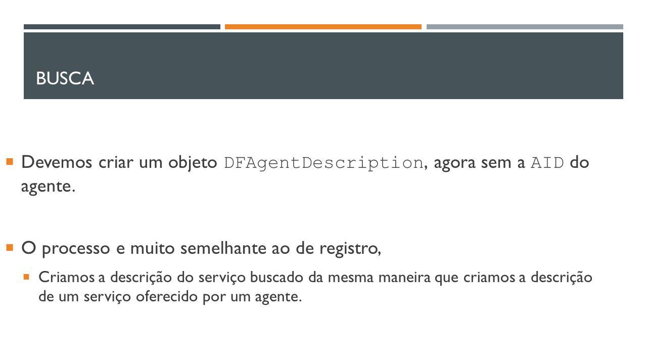 BUSCA  Devemos criar um objeto DFAgentDescription, agora sem a AID do agente.  O processo e muito semelhante ao de registro,  Criamos a descrição d