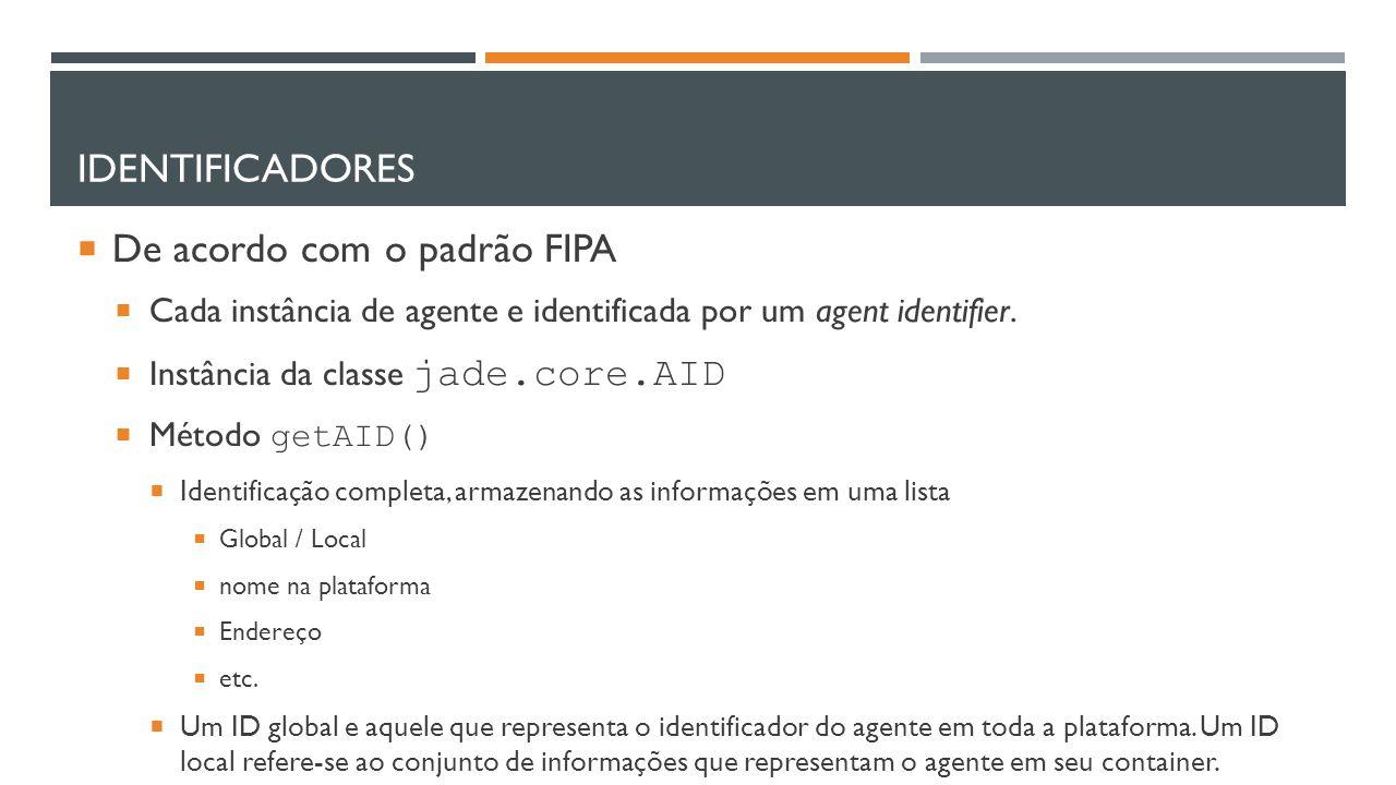 IDENTIFICADORES  De acordo com o padrão FIPA  Cada instância de agente e identificada por um agent identifier.  Instância da classe jade.core.AID 