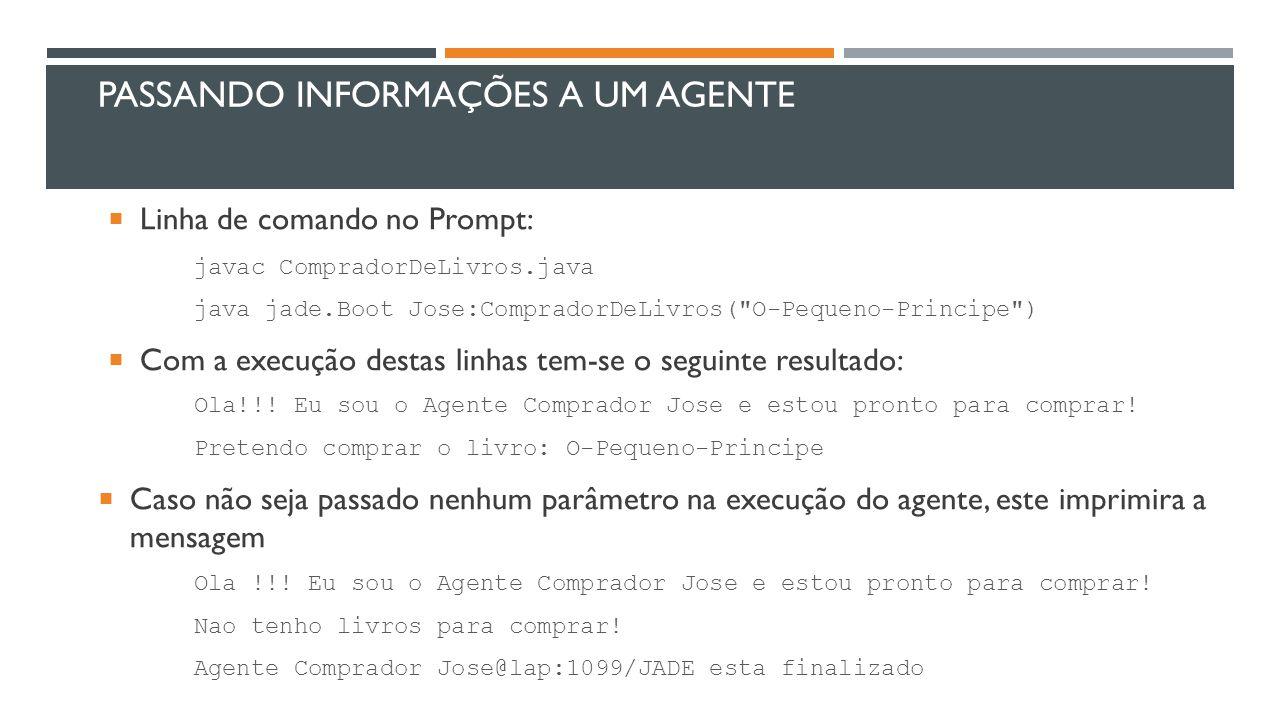 PASSANDO INFORMAÇÕES A UM AGENTE  Linha de comando no Prompt: javac CompradorDeLivros.java java jade.Boot Jose:CompradorDeLivros(