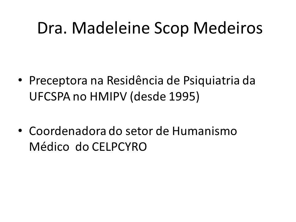 Dra. Madeleine Scop Medeiros Preceptora na Residência de Psiquiatria da UFCSPA no HMIPV (desde 1995) Coordenadora do setor de Humanismo Médico do CELP