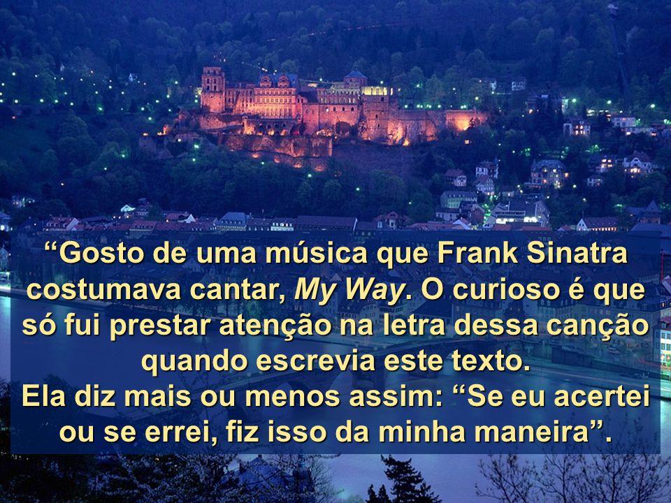 """""""Gosto de uma música que Frank Sinatra costumava cantar, My Way. Way. O curioso é que só fui prestar atenção na letra dessa canção quando escrevia est"""