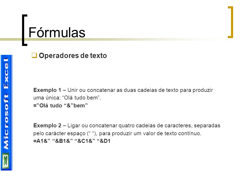 """Fórmulas  Operadores de texto Exemplo 1 – Unir ou concatenar as duas cadeias de texto para produzir uma única: """"Olá tudo bem"""". =""""Olá tudo """"&""""bem"""" Exe"""