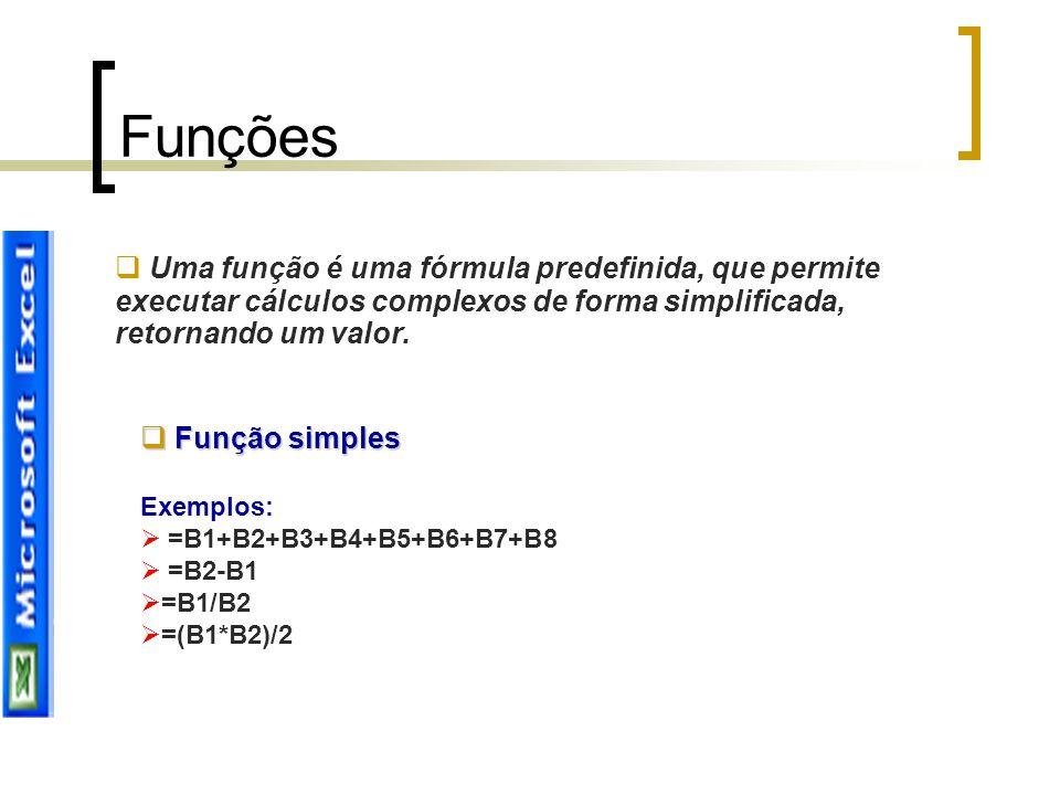 Funções  Uma função é uma fórmula predefinida, que permite executar cálculos complexos de forma simplificada, retornando um valor.  Função simples E