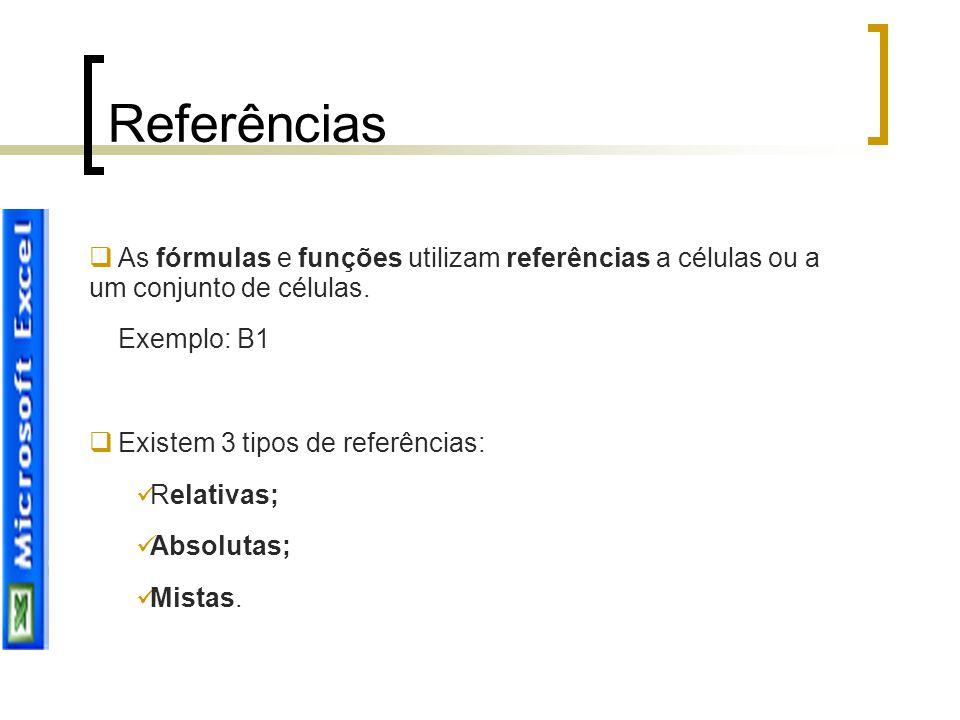 Referências  As fórmulas e funções utilizam referências a células ou a um conjunto de células. Exemplo: B1  Existem 3 tipos de referências: Relativa