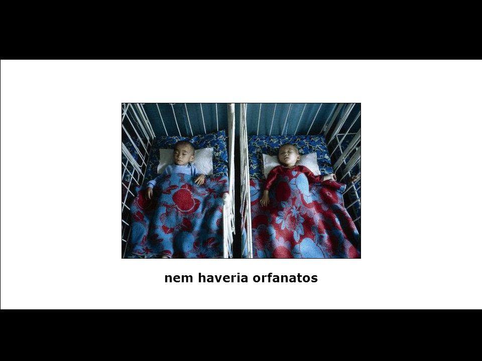 nem haveria orfanatos