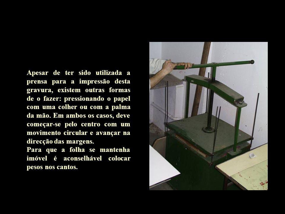 Apesar de ter sido utilizada a prensa para a impressão desta gravura, existem outras formas de o fazer: pressionando o papel com uma colher ou com a palma da mão.