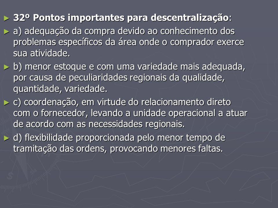 ► 32º Pontos importantes para descentralização: ► a) adequação da compra devido ao conhecimento dos problemas específicos da área onde o comprador exerce sua atividade.