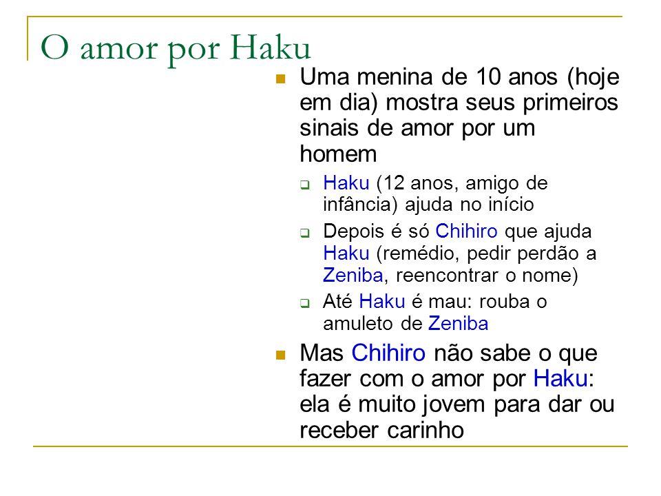 O amor por Haku Uma menina de 10 anos (hoje em dia) mostra seus primeiros sinais de amor por um homem  Haku (12 anos, amigo de infância) ajuda no início  Depois é só Chihiro que ajuda Haku (remédio, pedir perdão a Zeniba, reencontrar o nome)  Até Haku é mau: rouba o amuleto de Zeniba Mas Chihiro não sabe o que fazer com o amor por Haku: ela é muito jovem para dar ou receber carinho