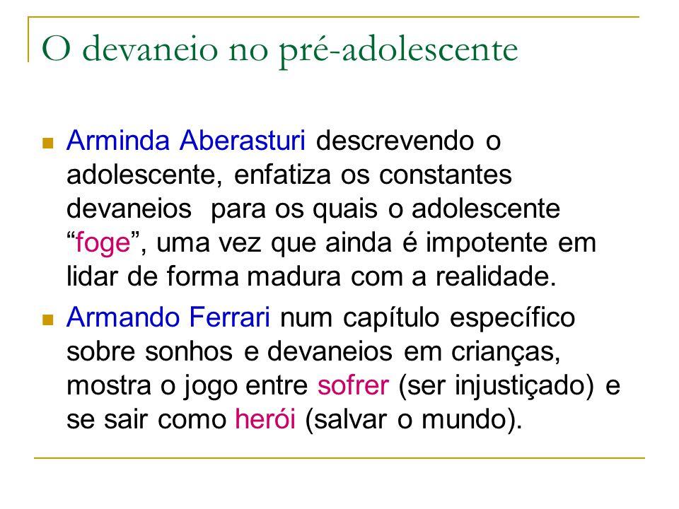 O devaneio no pré-adolescente Arminda Aberasturi descrevendo o adolescente, enfatiza os constantes devaneios para os quais o adolescente foge , uma vez que ainda é impotente em lidar de forma madura com a realidade.
