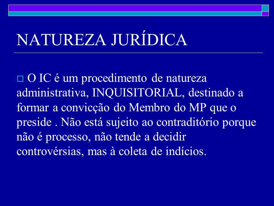NATUREZA JURÍDICA  O IC é um procedimento de natureza administrativa, INQUISITORIAL, destinado a formar a convicção do Membro do MP que o preside.