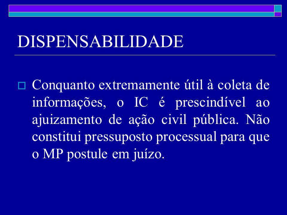 DISPENSABILIDADE  Conquanto extremamente útil à coleta de informações, o IC é prescindível ao ajuizamento de ação civil pública.