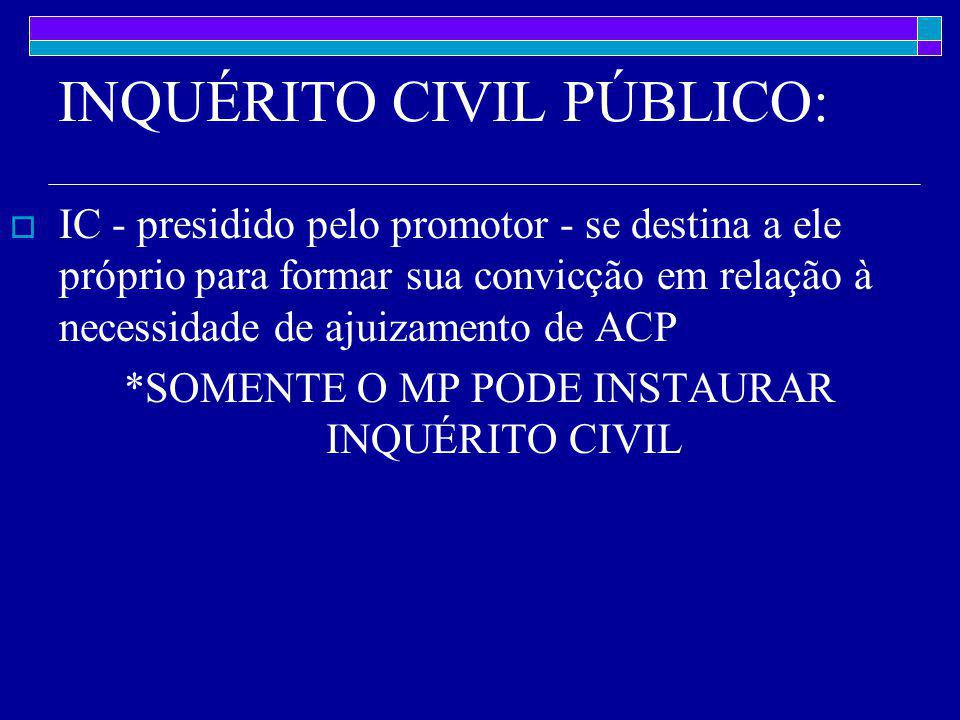INQUÉRITO CIVIL PÚBLICO:  IC - presidido pelo promotor - se destina a ele próprio para formar sua convicção em relação à necessidade de ajuizamento de ACP *SOMENTE O MP PODE INSTAURAR INQUÉRITO CIVIL