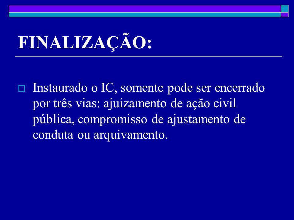 FINALIZAÇÃO:  Instaurado o IC, somente pode ser encerrado por três vias: ajuizamento de ação civil pública, compromisso de ajustamento de conduta ou arquivamento.
