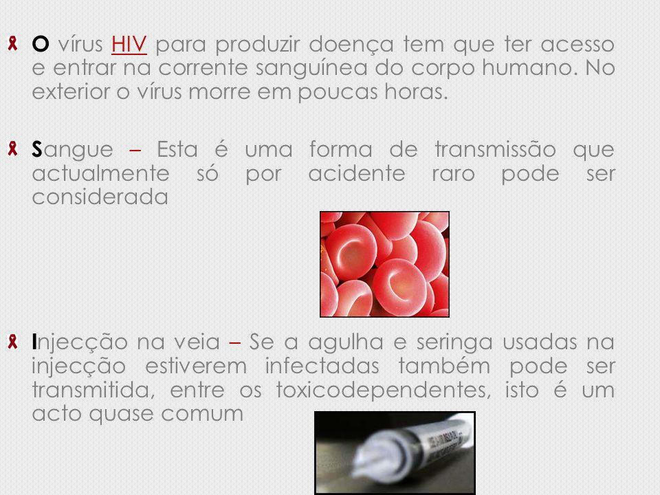 O vírus HIV para produzir doença tem que ter acesso e entrar na corrente sanguínea do corpo humano. No exterior o vírus morre em poucas horas. S angue