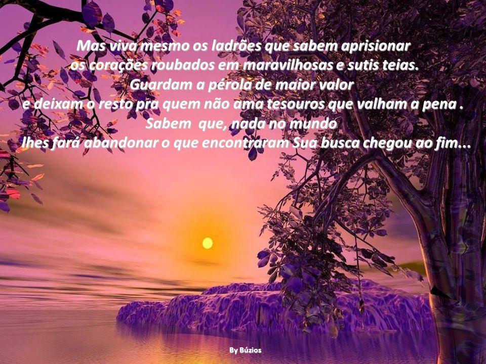 Mas viva mesmo os ladrões que sabem aprisionar os corações roubados em maravilhosas e sutis teias.