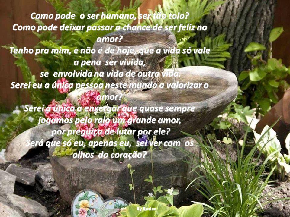 Como pode o ser humano, ser tão tolo.Como pode deixar passar a chance de ser feliz no amor.