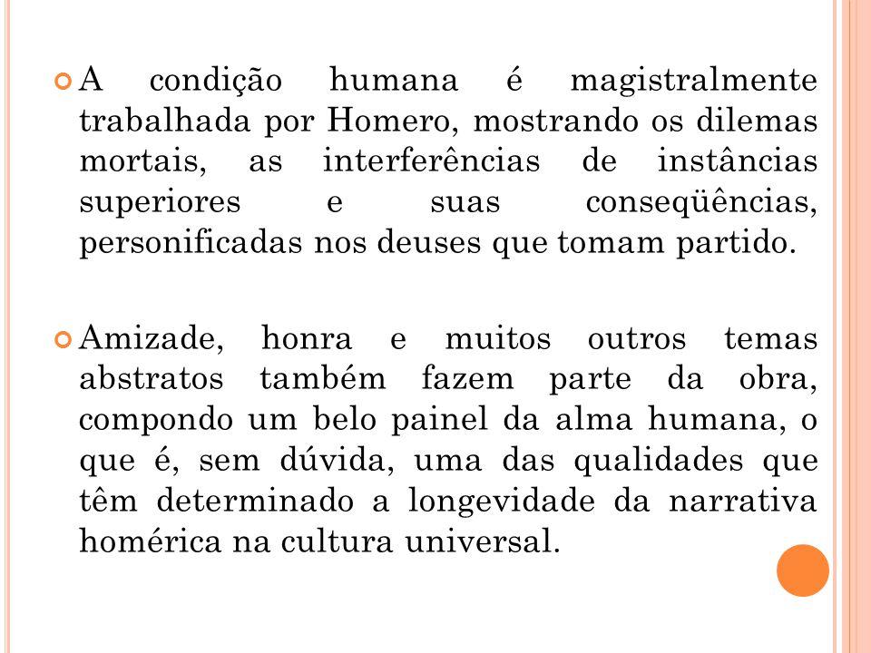 A condição humana é magistralmente trabalhada por Homero, mostrando os dilemas mortais, as interferências de instâncias superiores e suas conseqüência