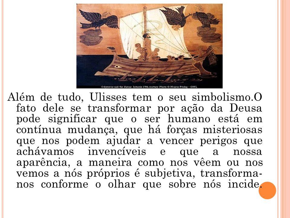 Além de tudo, Ulisses tem o seu simbolismo.O fato dele se transformar por ação da Deusa pode significar que o ser humano está em contínua mudança, que