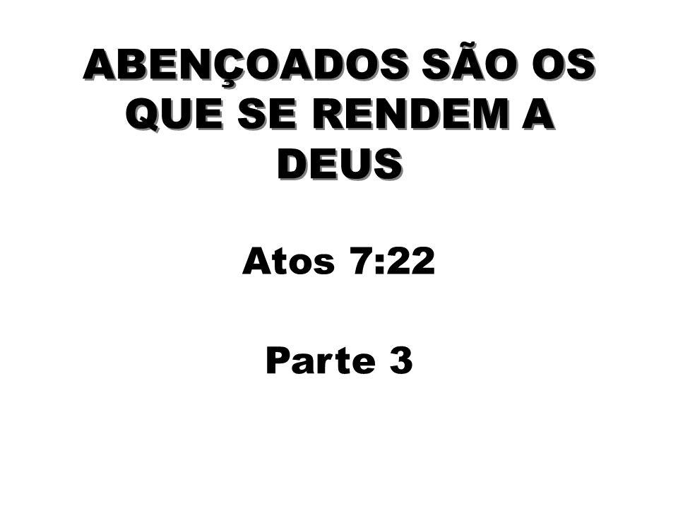 ABENÇOADOS SÃO OS QUE SE RENDEM A DEUS Atos 7:22 Parte 3